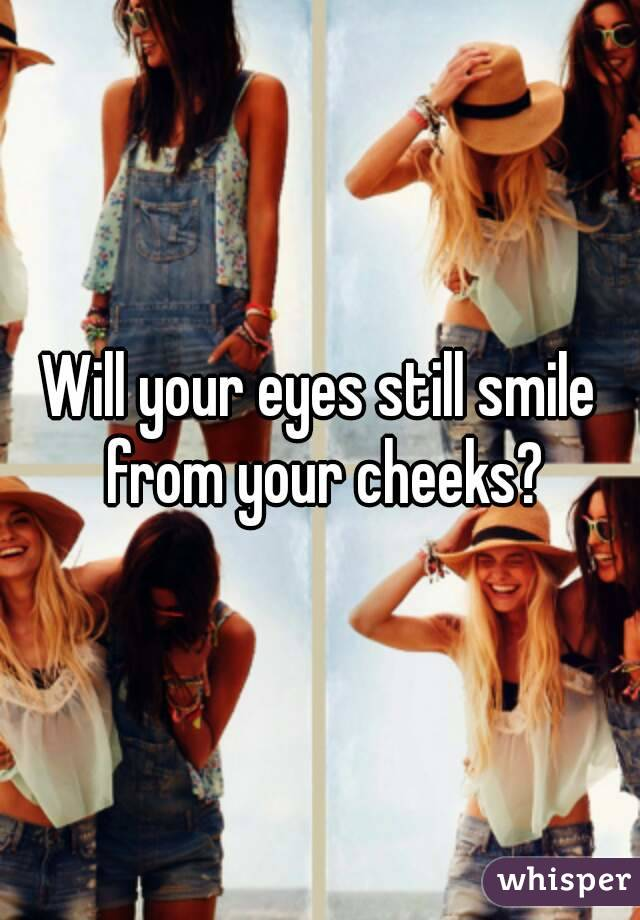 Will your eyes still smile from your cheeks?