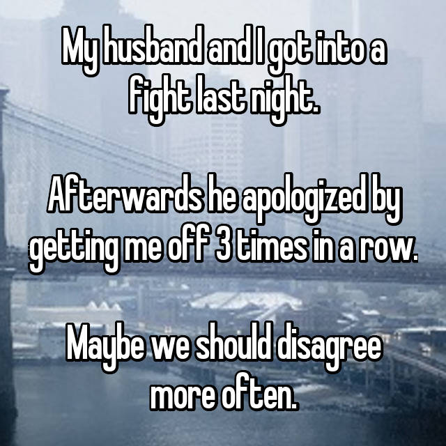My husband and I got into a fight last night.  Afterwards he apologized by getting me off 3 times in a row.  Maybe we should disagree more often.