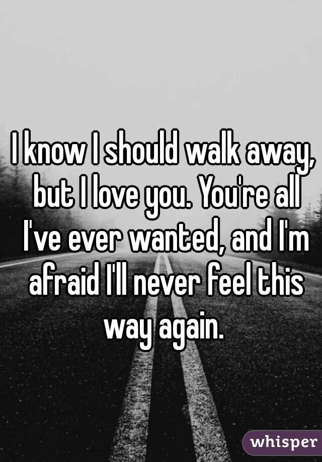 I Know Should Walk Away But Love You Re All Ve Ever Wanted