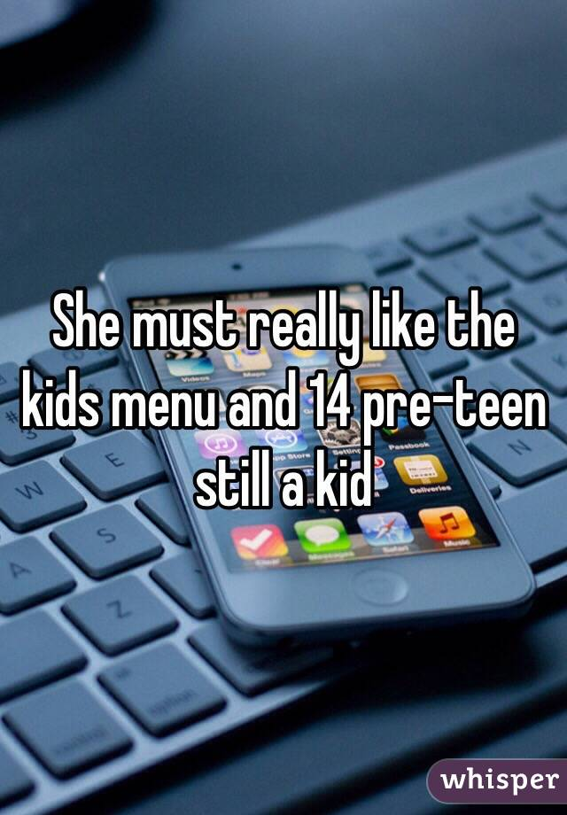 She must really like the kids menu and 14 pre-teen still a kid