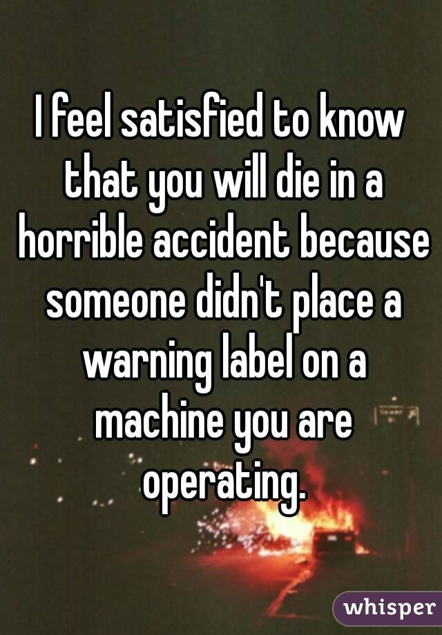 I feel satisfied to know that you will die in a horrible accident because someone didn't place a warning label on a machine you are operating.