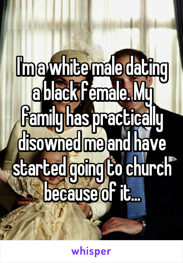 I'm a white male dating a black female. My family has practically disowned me and have started going to church because of it...