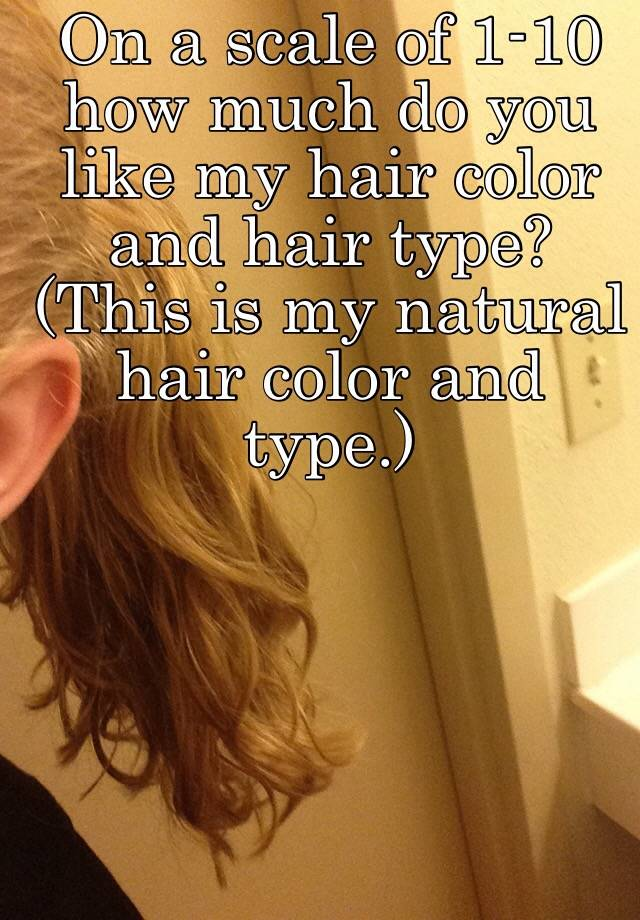 On A Scale Of 1 10 How Much Do You Like My Hair Color And Hair Type