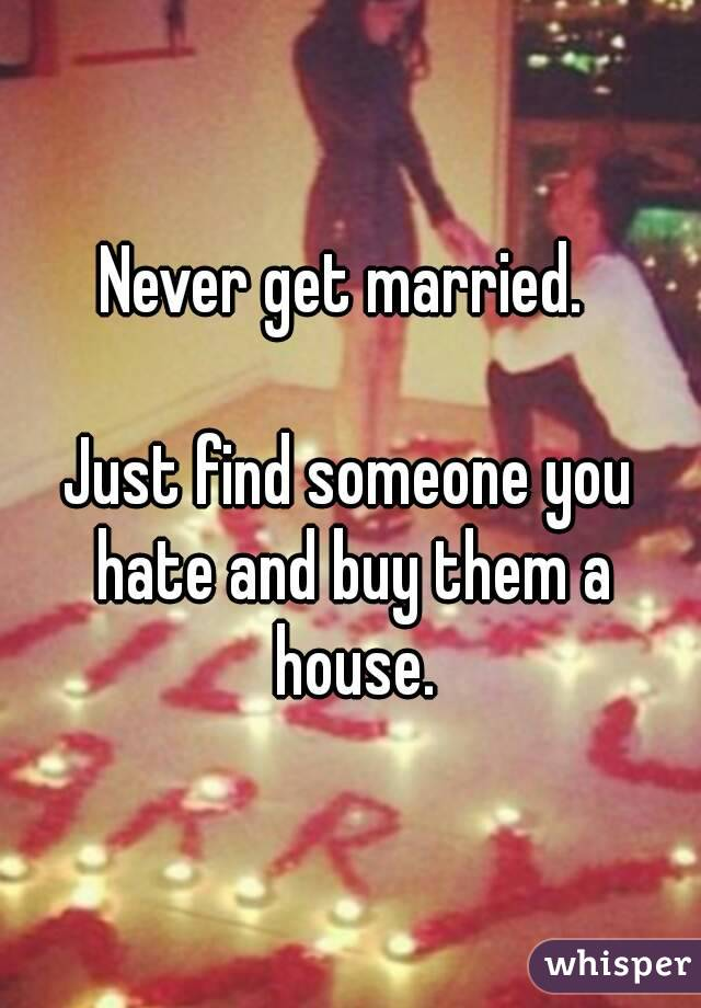 Get Married Just Find Someone You Hate And Buy Them A House