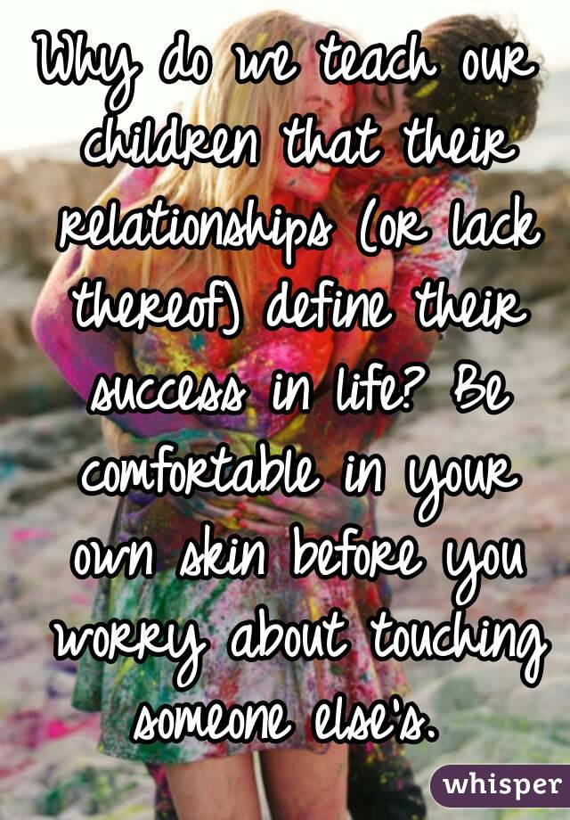 Why Do We Teach Our Children That Their Relationships Or Lack
