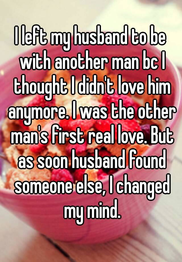 I left my husband to be with another man bc I thought I didn