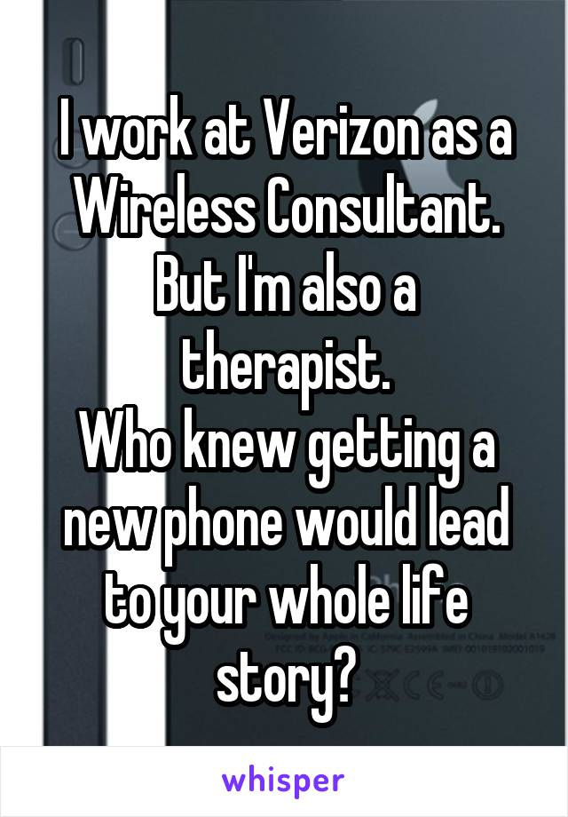 I work at Verizon as a Wireless Consultant. But I'm also a therapist. Who knew getting a new phone would lead to your whole life story?