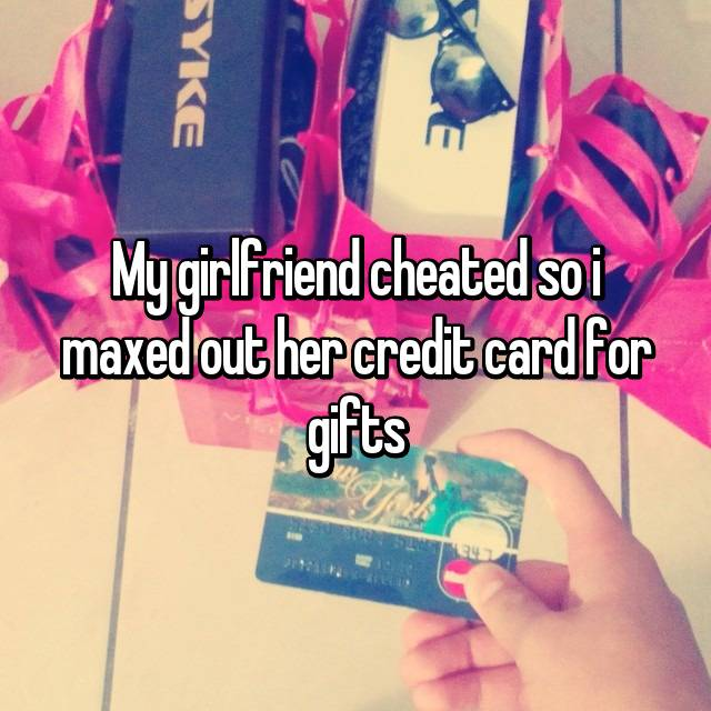 My girlfriend cheated so i maxed out her credit card for gifts