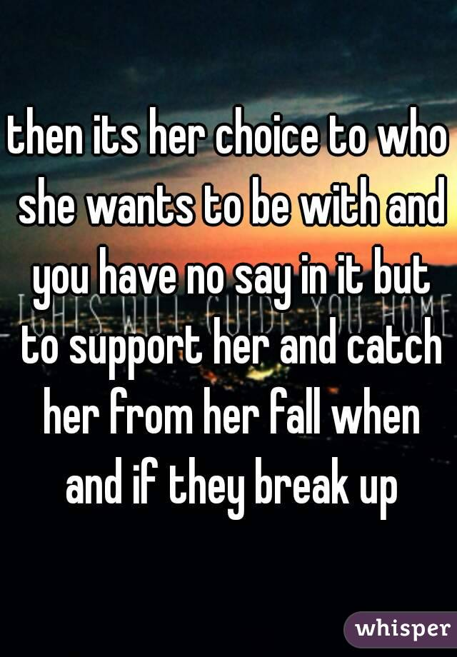 then its her choice to who she wants to be with and you have