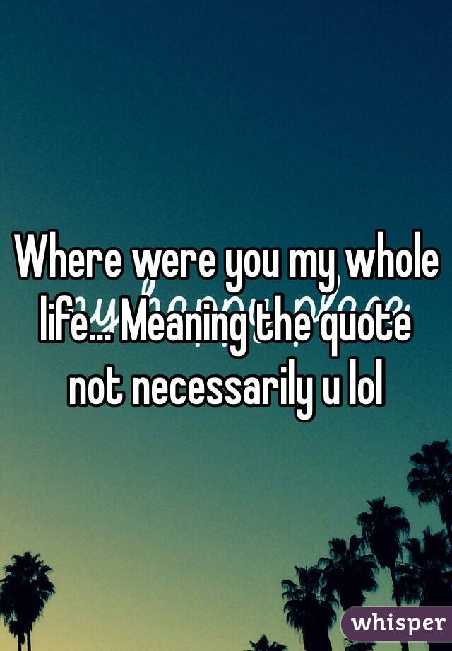 Where Were You My Whole Life... Meaning The Quote Not Necessarily U Lol