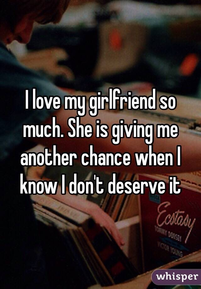 I love my girlfriend so much  She is giving me another chance when I
