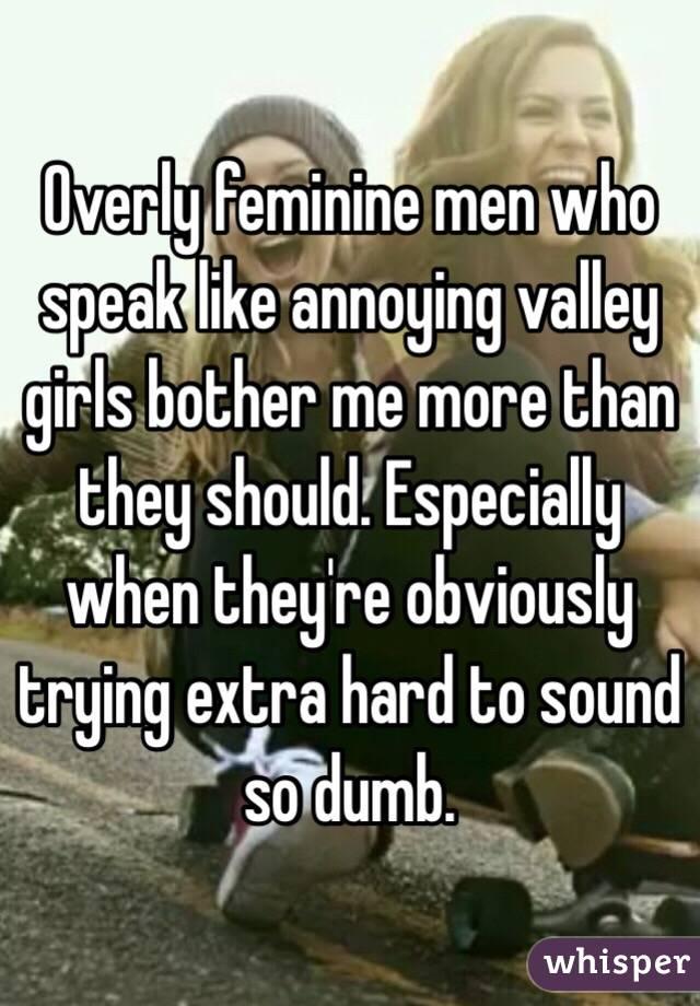 239d9d4f0d1 Overly feminine men who speak like annoying valley girls bother me ...