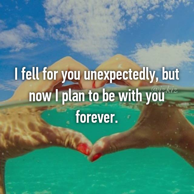 I fell for you unexpectedly, but now I plan to be with you forever.