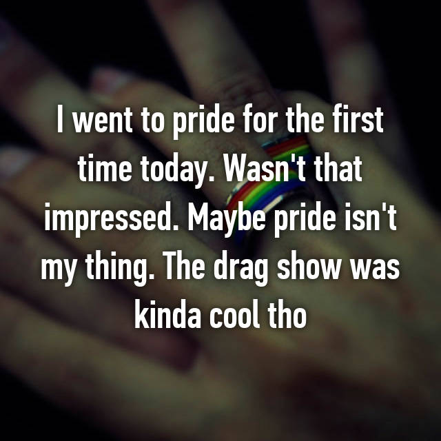 I went to pride for the first time today. Wasn't that impressed. Maybe pride isn't my thing. The drag show was kinda cool tho