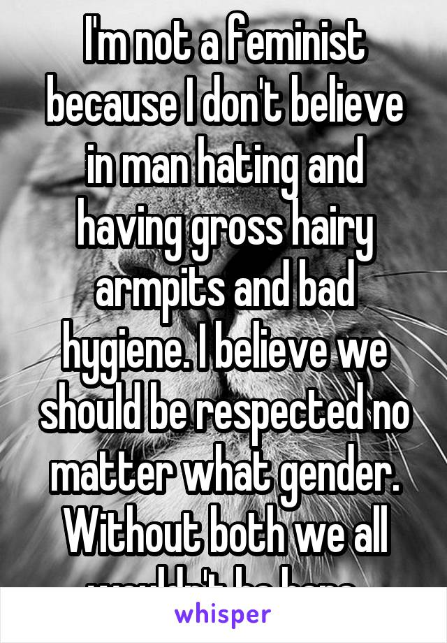 I'm not a feminist because I don't believe in man hating and having gross hairy armpits and bad hygiene. I believe we should be respected no matter what gender. Without both we all wouldn't be here.