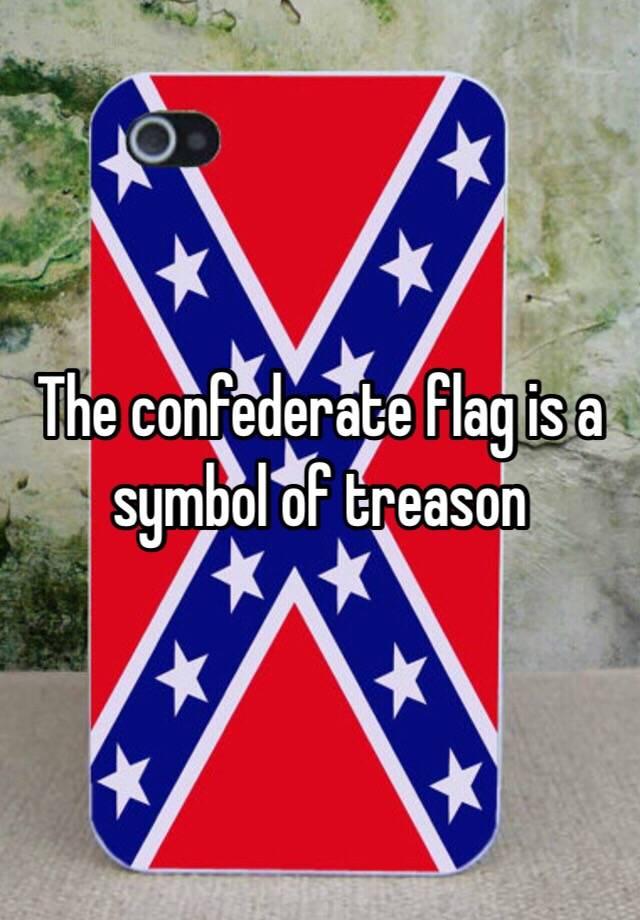 The Confederate Flag Is A Symbol Of Treason