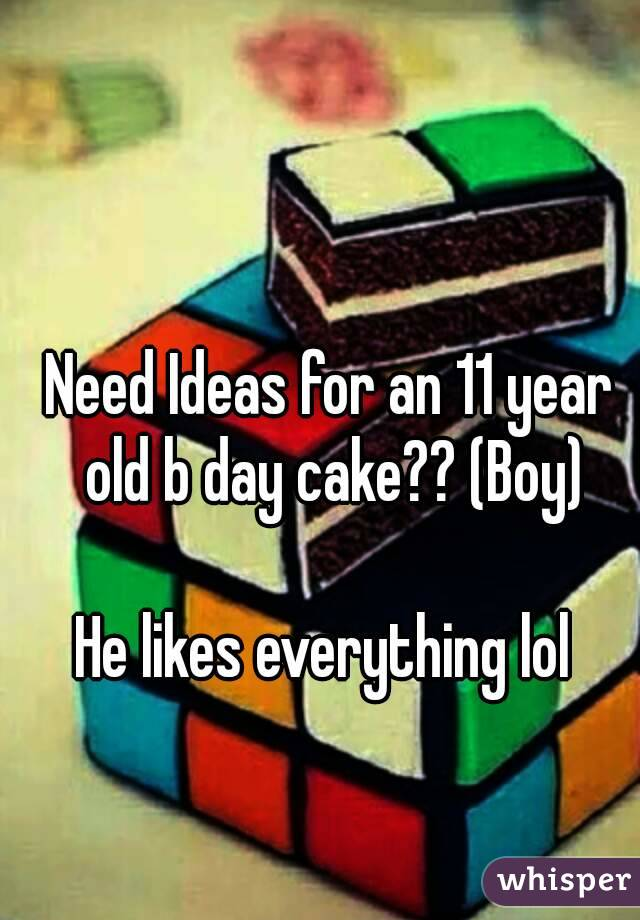 Need Ideas For An 11 Year Old B Day Cake Boy He Likes Everything Lol