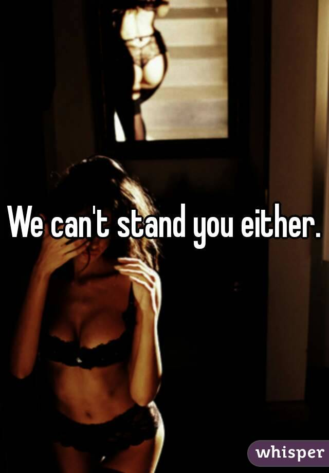 We can't stand you either.