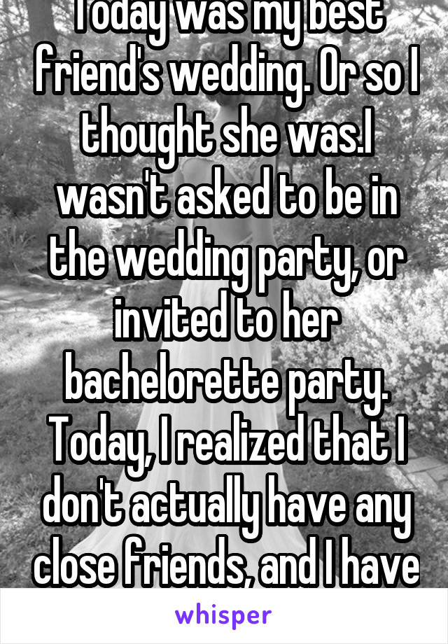 Today was my best friend's wedding. Or so I thought she was.I wasn't asked to be in the wedding party, or invited to her bachelorette party. Today, I realized that I don't actually have any close friends, and I have never felt so alone.