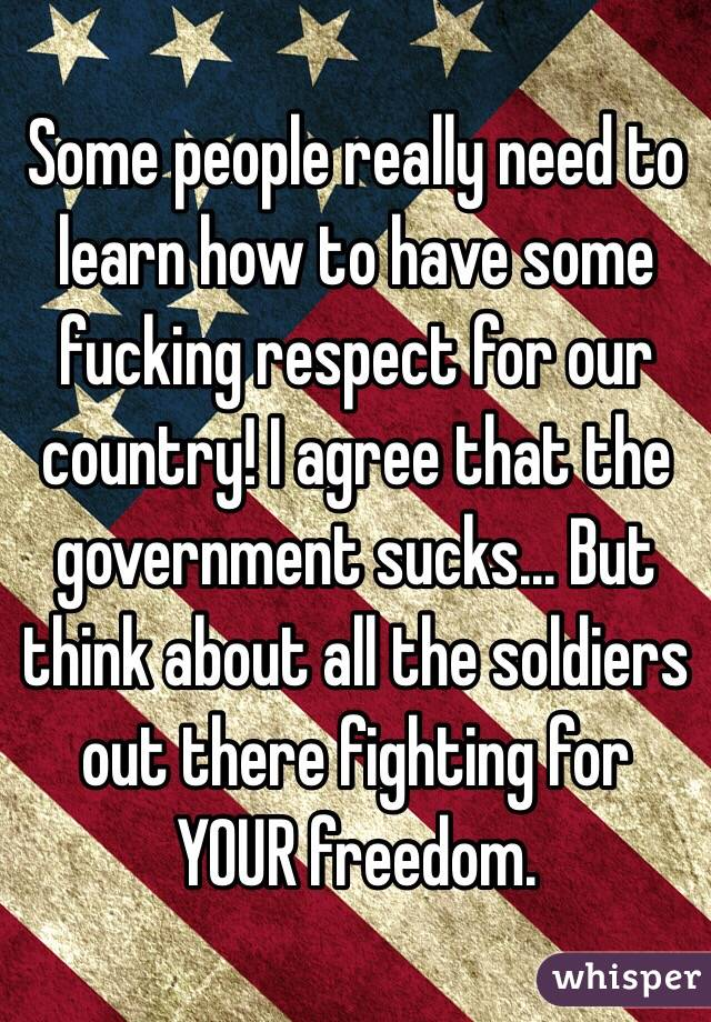 Some people really need to learn how to have some fucking respect for our  country!