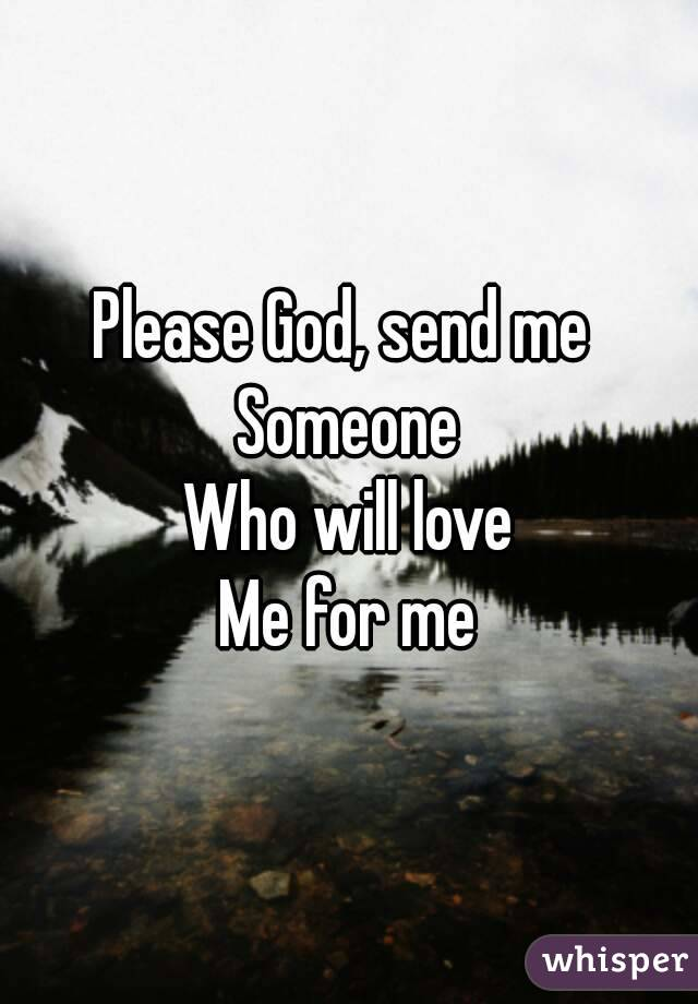 Please God, send me Someone Who will love Me for me