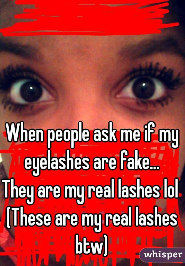 When People Ask Me If My Eyelashes Are Fake They Are My Real