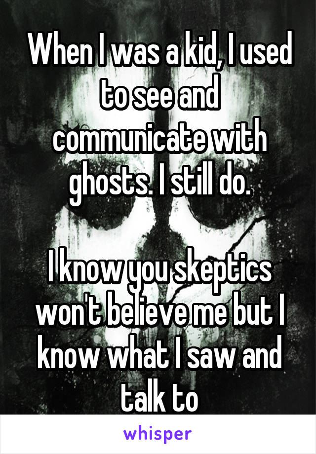 When I was a kid, I used to see and communicate with ghosts. I still do.  I know you skeptics won't believe me but I know what I saw and talk to