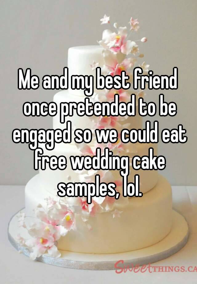 Me and my best friend once pretended to be engaged so we could eat