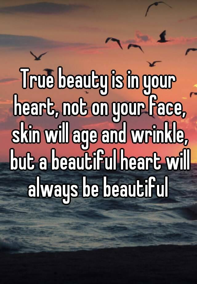 True Beauty Is In Your Heart Not On Your Face Skin Will Age And Wrinkle