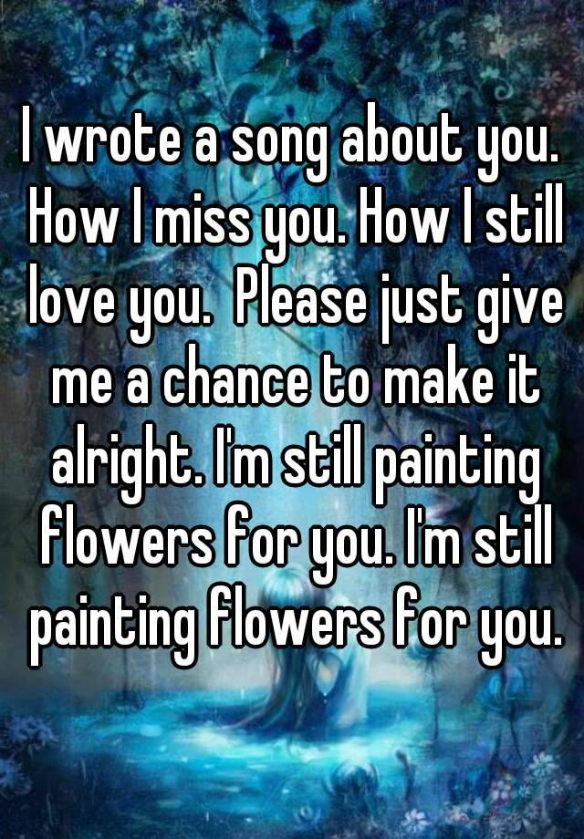 I wrote a song about you  How I miss you  How I still love