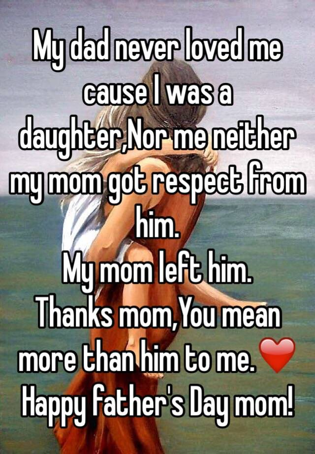 My dad never loved me cause I was a daughter,Nor me neither