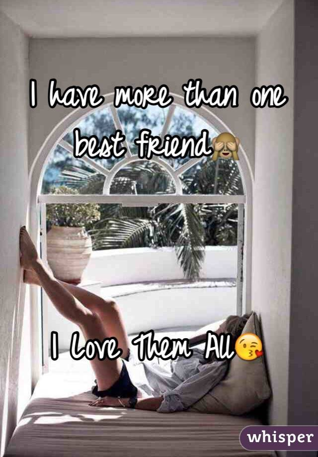 I have more than one best friend🙈     I Love Them All😘