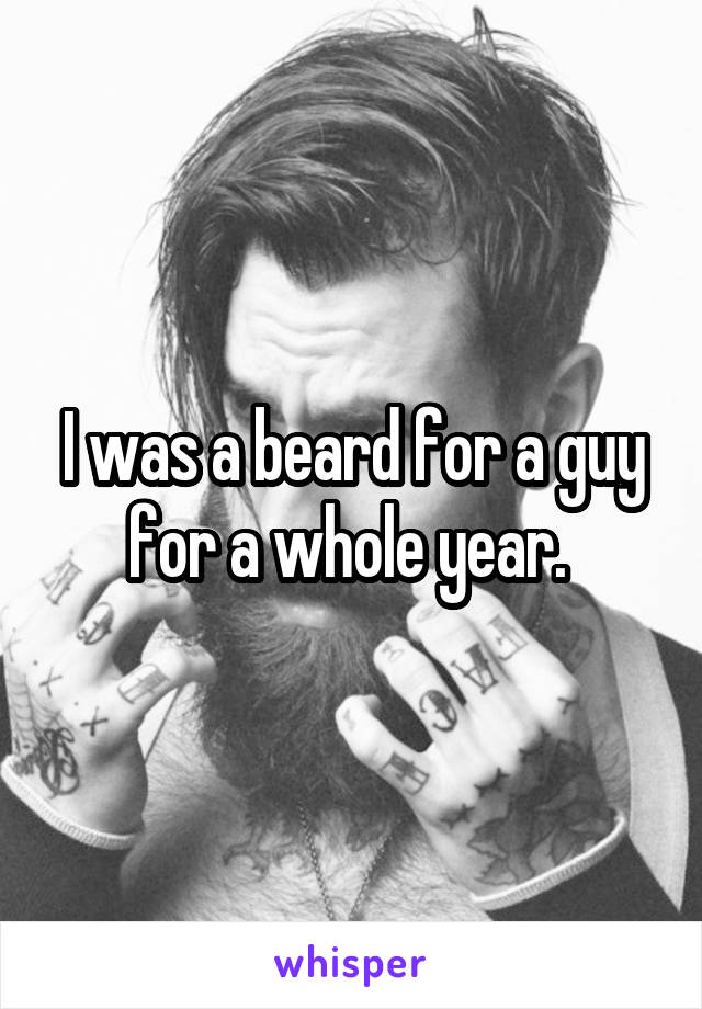 I was a beard for a guy for a whole year.