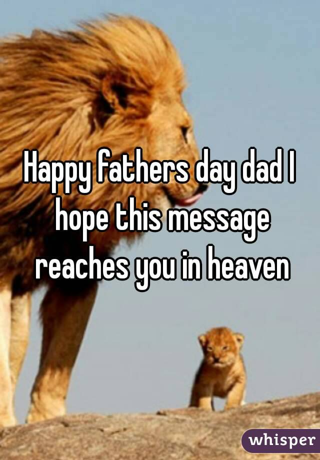 happy fathers day dad i hope this message reaches you in heaven