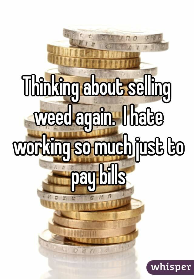 Thinking about selling weed again.  I hate working so much just to pay bills