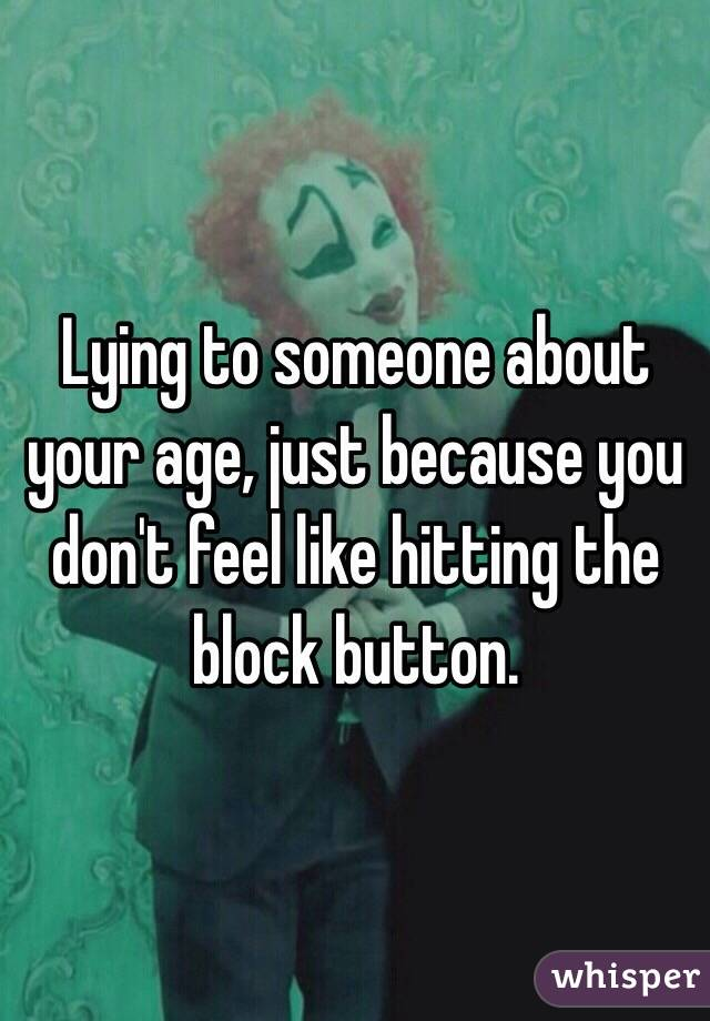 Lying to someone about your age, just because you don't feel like hitting the block button.