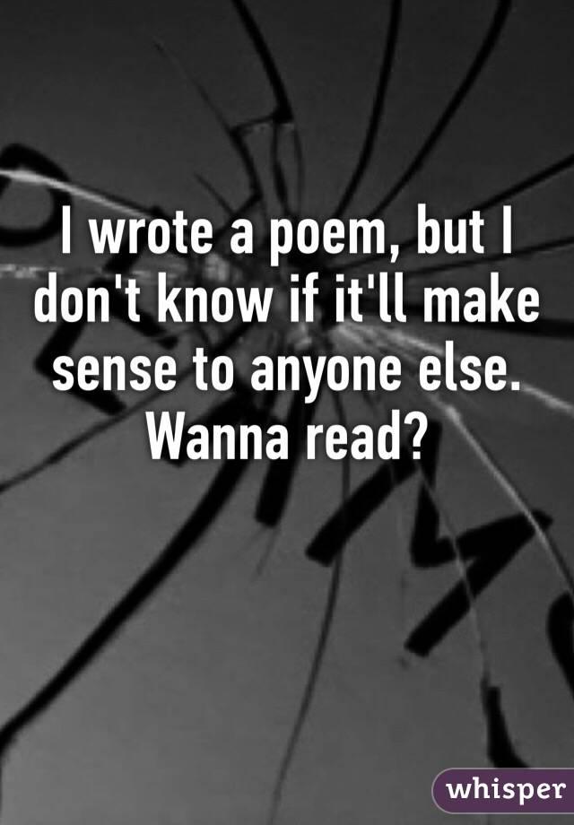 I wrote a poem, but I don't know if it'll make sense to anyone else. Wanna read?
