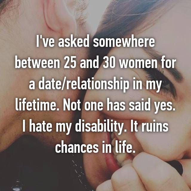 I've asked somewhere between 25 and 30 women for a date/relationship in my lifetime. Not one has said yes. I hate my disability. It ruins chances in life.
