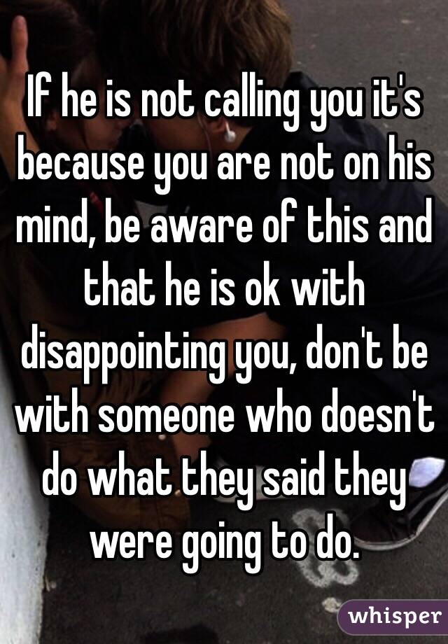 if he is not calling you
