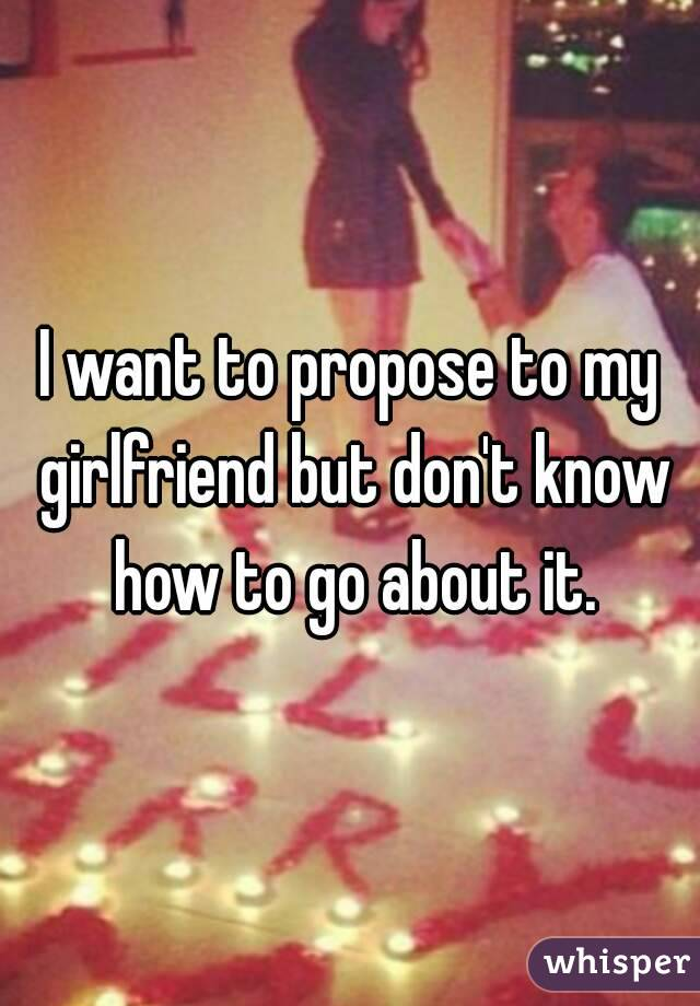 Want To Propose To My Girlfriend But Dont Know How To Go About It