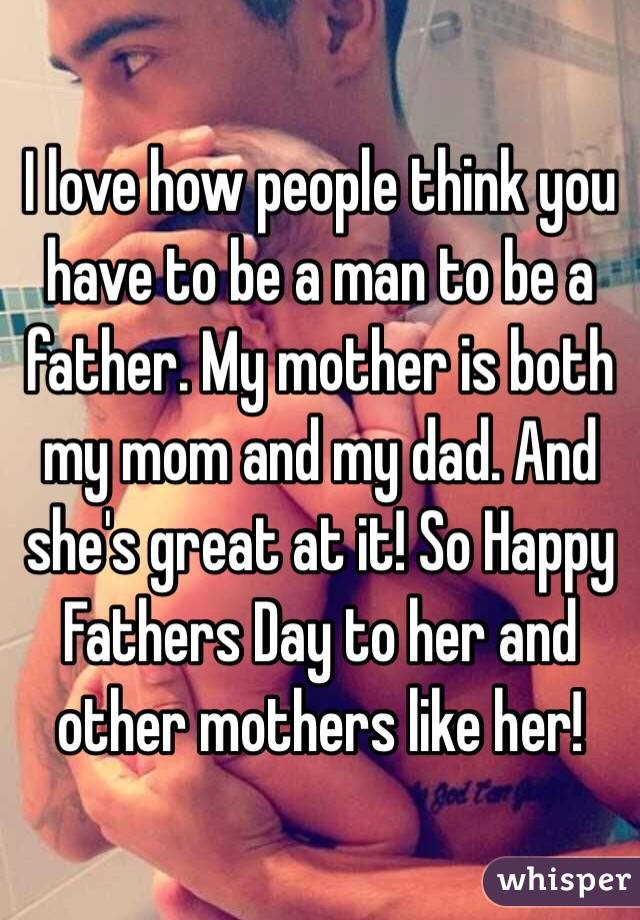 I love how people think you have to be a man to be a father  My