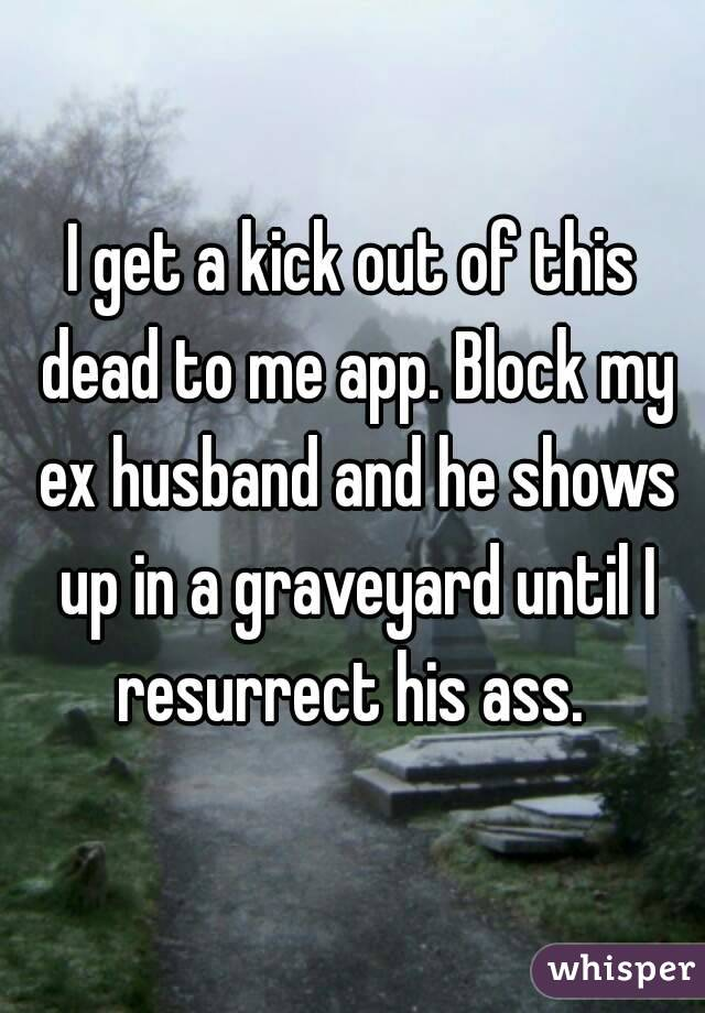 I Get A Kick Out Of This Dead To Me App Block My Ex Husband And