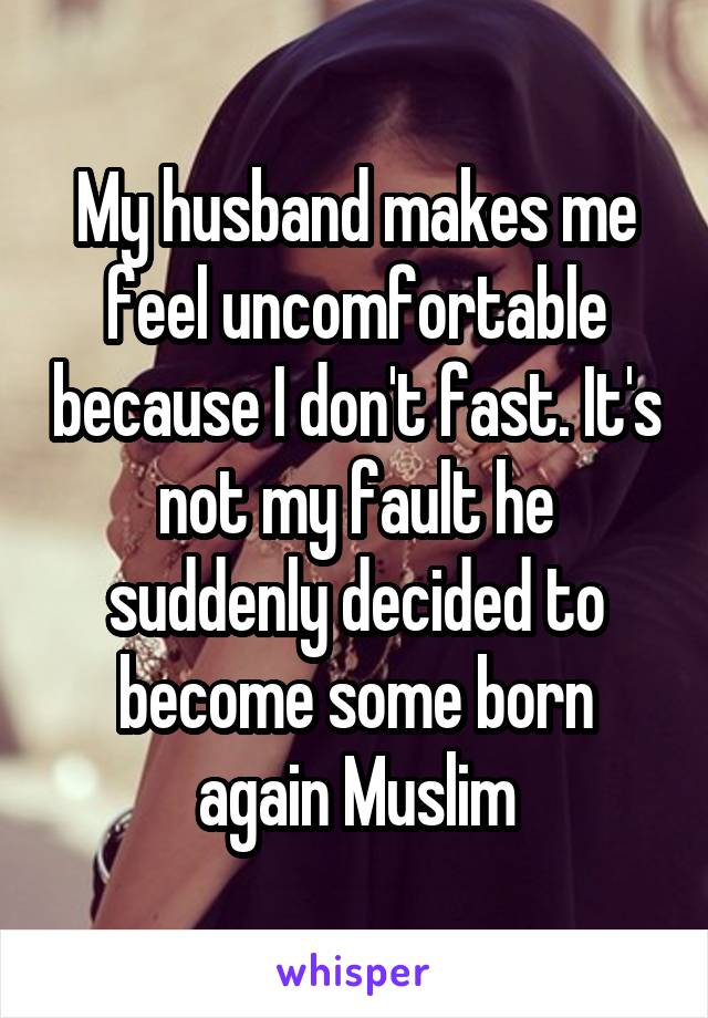 My husband makes me feel uncomfortable because I don't fast. It's not my fault he suddenly decided to become some born again Muslim