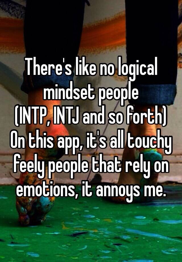 There's like no logical mindset people (INTP, INTJ and so forth) On