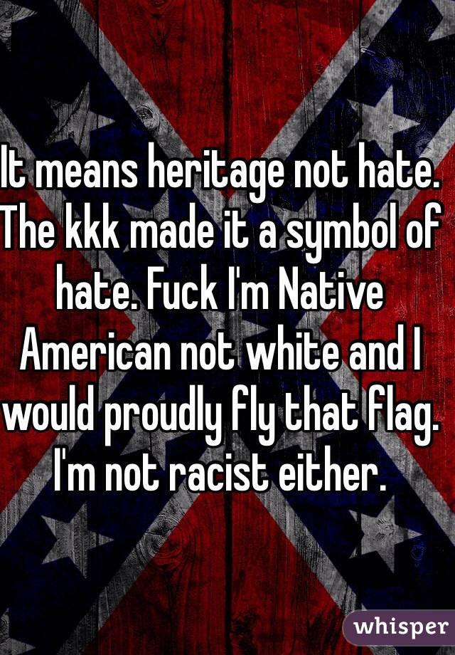 It Means Heritage Not Hate The Kkk Made It A Symbol Of Hate Fuck Im