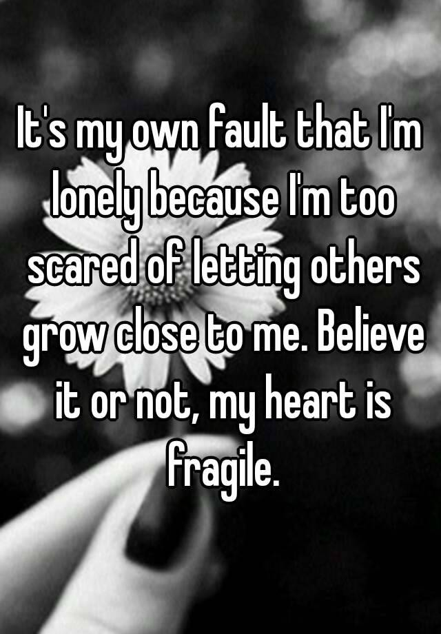 It's my own fault that I'm lonely because I'm too scared of