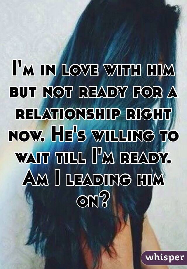 I'm in love with him but not ready for a relationship right