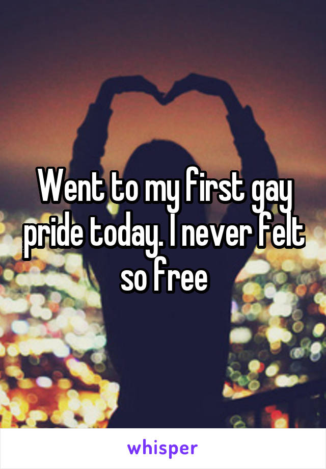 Went to my first gay pride today. I never felt so free