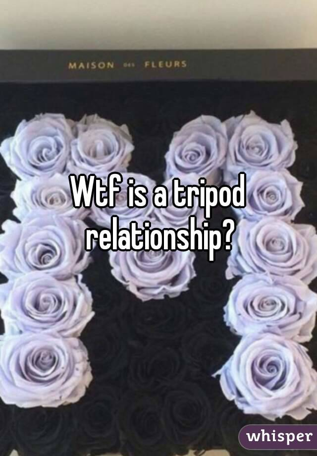 Wtf is a tripod relationship?