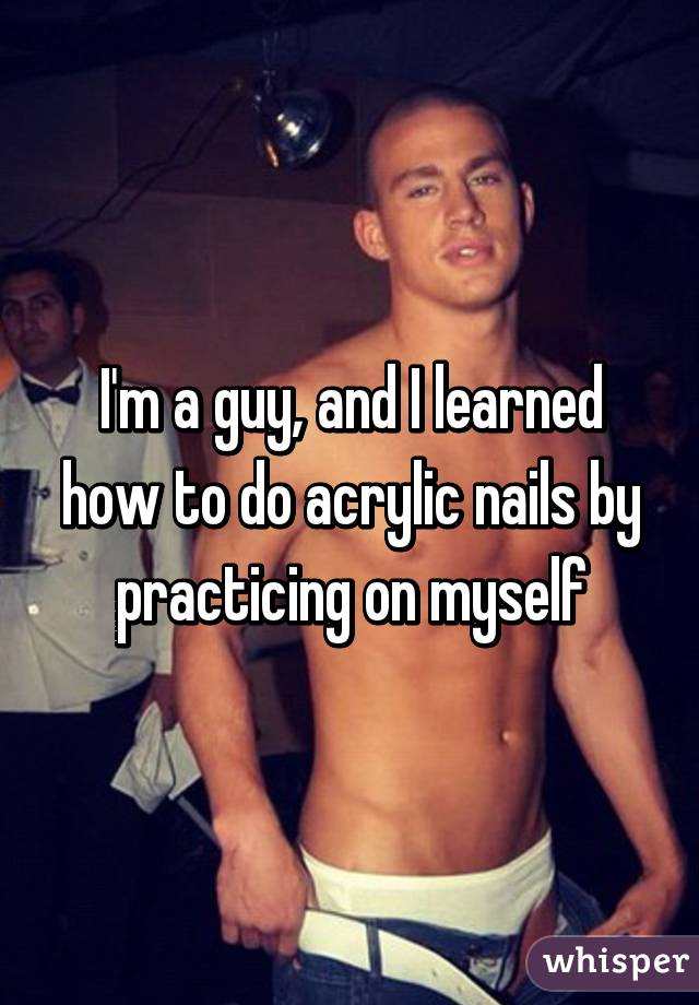 I\'m a guy, and I learned how to do acrylic nails by practicing on myself